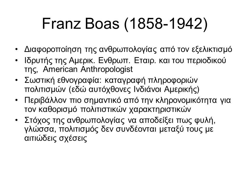 Franz Boas (1858-1942) Διαφοροποίηση της ανθρωπολογίας από τον εξελικτισμό Ιδρυτής της Αμερικ. Eνθρωπ. Eταιρ. και του περιοδικού της, American Anthrop