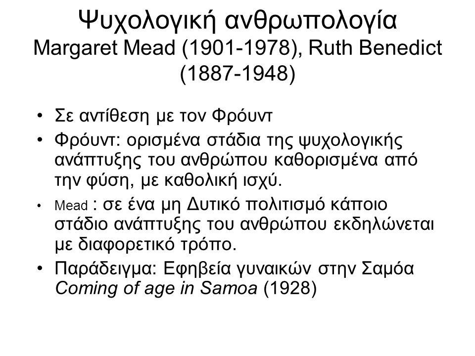 Ψυχολογική ανθρωπολογία Margaret Mead (1901-1978), Ruth Benedict (1887-1948) Σε αντίθεση με τον Φρόυντ Φρόυντ: ορισμένα στάδια της ψυχολογικής ανάπτυξ