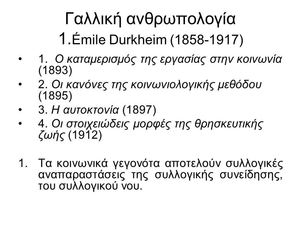 Γαλλική ανθρωπολογία 1. Émile Durkheim (1858-1917) 1. Ο καταμερισμός της εργασίας στην κοινωνία (1893) 2. Οι κανόνες της κοινωνιολογικής μεθόδου (1895
