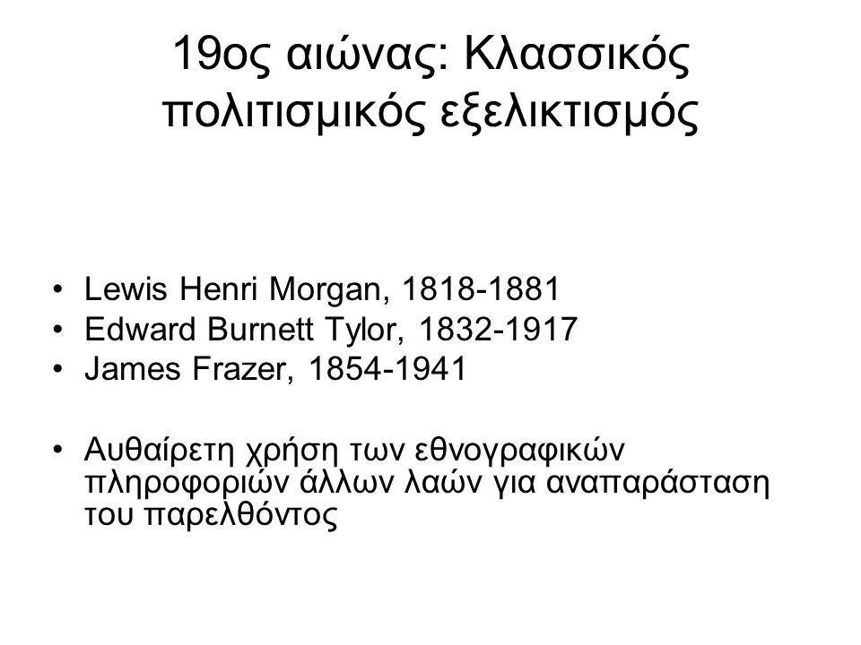 19ος αιώνας: Κλασσικός πολιτισμικός εξελικτισμός Lewis Henri Morgan, 1818-1881 Edward Burnett Tylor, 1832-1917 James Frazer, 1854-1941 Αυθαίρετη χρήση