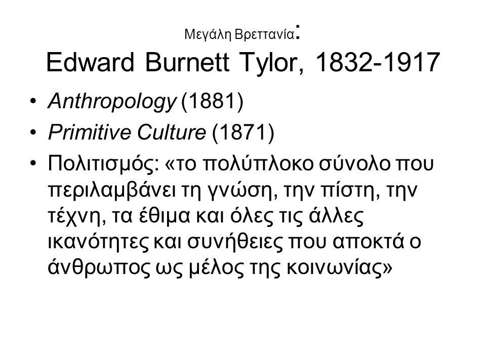 Μεγάλη Βρεττανία : Edward Burnett Tylor, 1832-1917 Αnthropology (1881) Primitive Culture (1871) Πολιτισμός: «το πολύπλοκο σύνολο που περιλαμβάνει τη γ