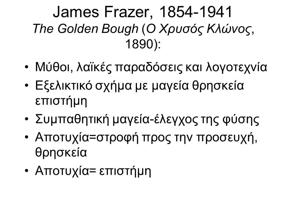 James Frazer, 1854-1941 The Golden Bough (Ο Χρυσός Κλώνος, 1890): Μύθοι, λαϊκές παραδόσεις και λογοτεχνία Εξελικτικό σχήμα με μαγεία θρησκεία επιστήμη
