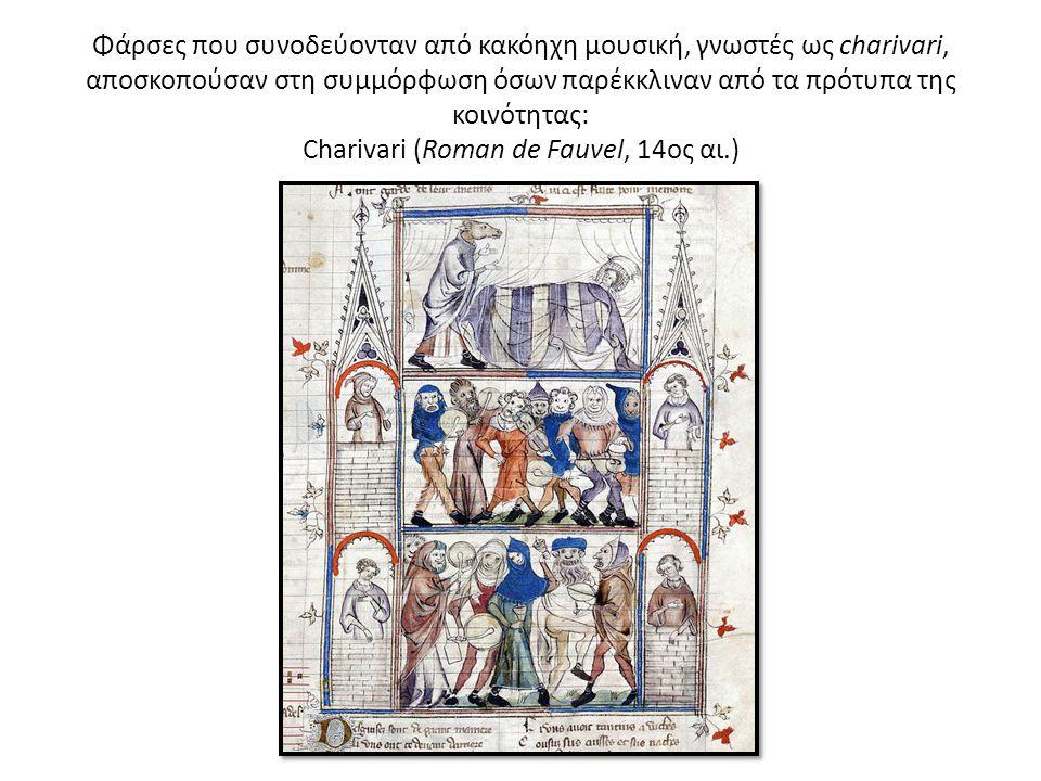 Φάρσες που συνοδεύονταν από κακόηχη μουσική, γνωστές ως charivari, αποσκοπούσαν στη συμμόρφωση όσων παρέκκλιναν από τα πρότυπα της κοινότητας: Charivari (Roman de Fauvel, 14ος αι.)