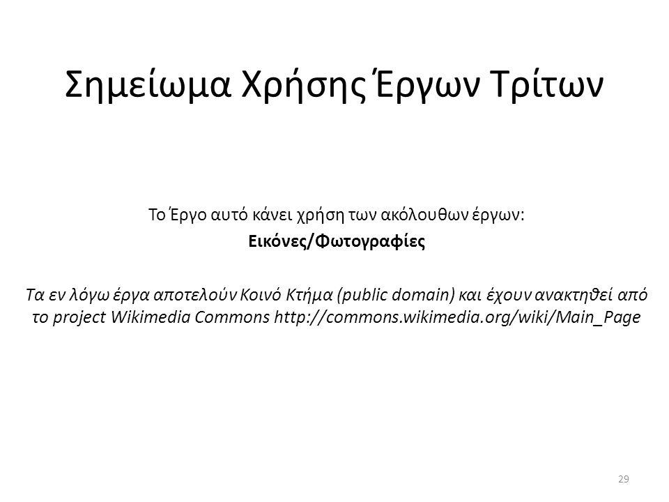 Σημείωμα Χρήσης Έργων Τρίτων Το Έργο αυτό κάνει χρήση των ακόλουθων έργων: Εικόνες/Φωτογραφίες Τα εν λόγω έργα αποτελούν Κοινό Κτήμα (public domain) και έχουν ανακτηθεί από το project Wikimedia Commons http://commons.wikimedia.org/wiki/Main_Page 29