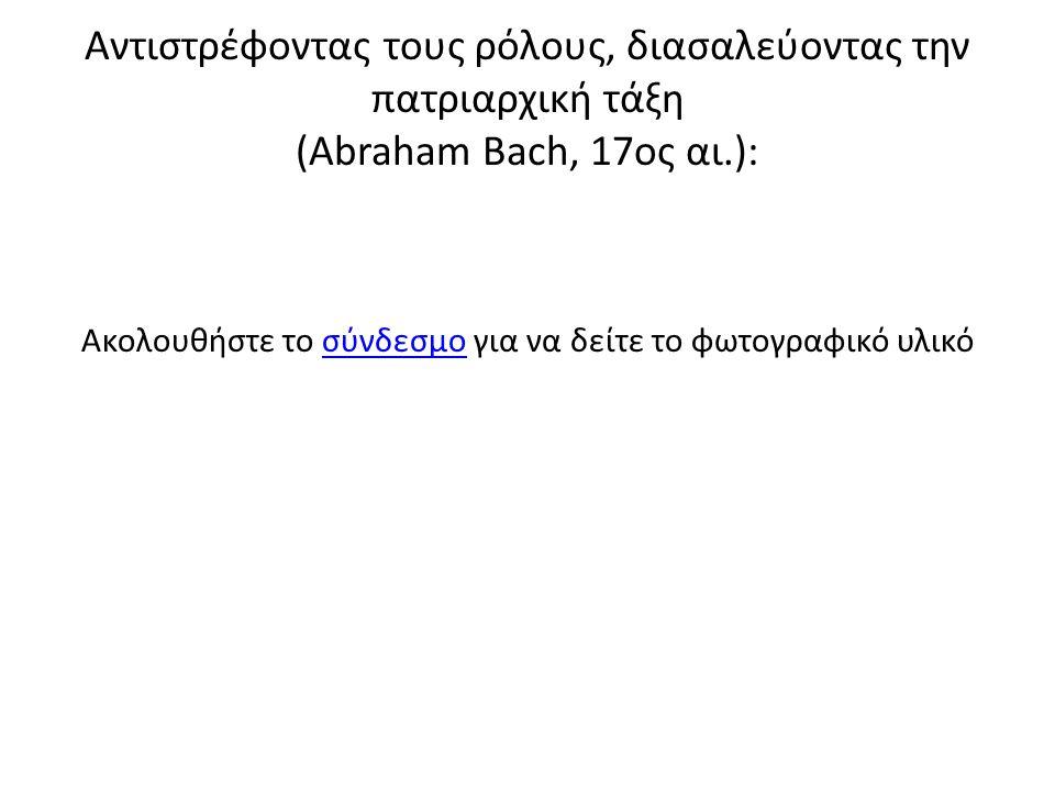 Αντιστρέφοντας τους ρόλους, διασαλεύοντας την πατριαρχική τάξη (Abraham Bach, 17ος αι.): Ακολουθήστε το σύνδεσμο για να δείτε το φωτογραφικό υλικόσύνδεσμο