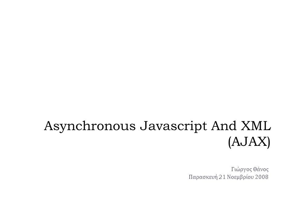 Asynchronous Javascript And XML (AJAX) Γιώργος Θάνος Παρασκευή 21 Νοεμβρίου 2008