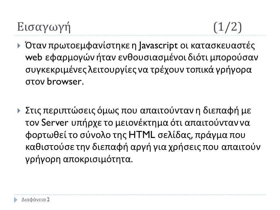 Εισαγωγή (1/2)  Όταν πρωτοεμφανίστηκε η Javascript οι κατασκευαστές web εφαρμογών ήταν ενθουσιασμένοι διότι μπορούσαν συγκεκριμένες λειτουργίες να τρέχουν τοπικά γρήγορα στον browser.