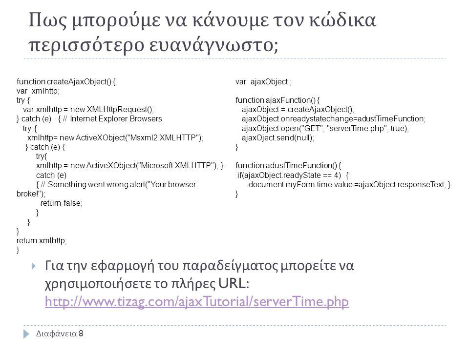 Πως μπορούμε να κάνουμε τον κώδικα περισσότερο ευανάγνωστο ; Διαφάνεια 8 function createAjaxObject() { var xmlhttp; try { var xmlhttp = new XMLHttpRequest(); } catch (e) { // Internet Explorer Browsers try { xmlhttp= new ActiveXObject( Msxml2.XMLHTTP ); } catch (e) { try{ xmlhttp = new ActiveXObject( Microsoft.XMLHTTP ); } catch (e) { // Something went wrong alert( Your browser broke! ); return false; } } return xmlhttp; } var ajaxObject ; function ajaxFunction() { ajaxObject = createAjaxObject(); ajaxObject.onreadystatechange=adustTimeFunction; ajaxObject.open( GET , serverTime.php , true); ajaxOject.send(null); } function adustTimeFunction() { if(ajaxObject.readyState == 4) { document.myForm.time.value =ajaxObject.responseText; } }  Για την εφαρμογή του παραδείγματος μπορείτε να χρησιμοποιήσετε το πλήρες URL: http://www.tizag.com/ajaxTutorial/serverTime.php http://www.tizag.com/ajaxTutorial/serverTime.php