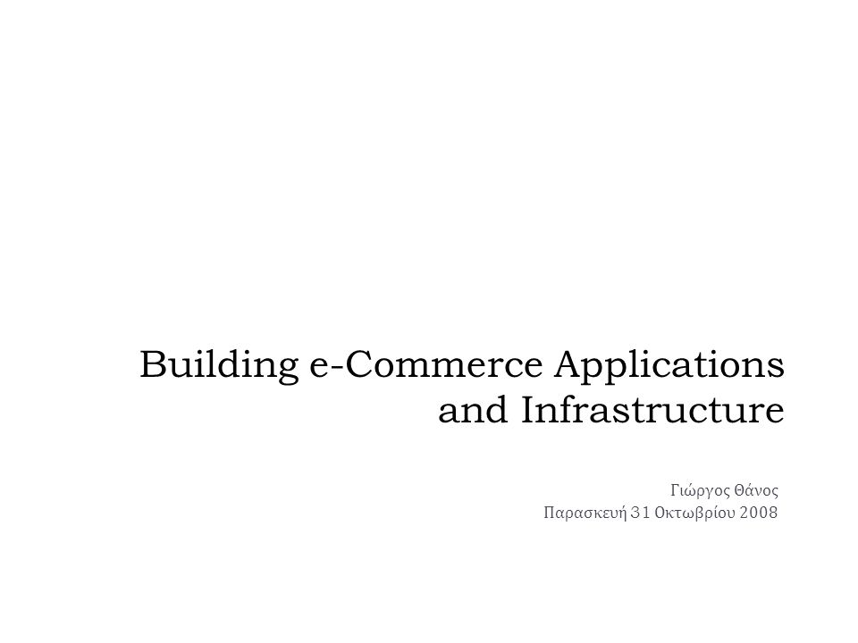 Building e-Commerce Applications and Infrastructure Γιώργος Θάνος Παρασκευή 31 Οκτωβρίου 2008