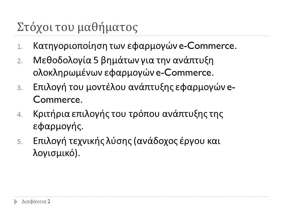 Στόχοι του μαθήματος 1. Κατηγοριοποίηση των εφαρμογών e-Commerce. 2. Μεθοδολογία 5 βημάτων για την ανάπτυξη ολοκληρωμένων εφαρμογών e-Commerce. 3. Επι