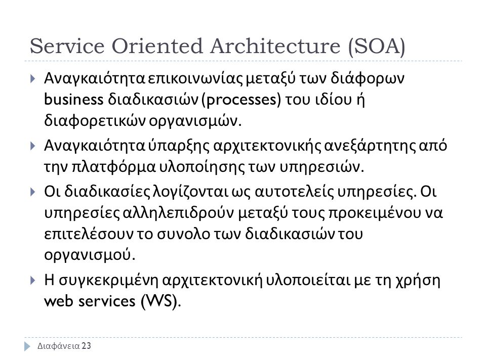 Service Oriented Architecture (SOA)  Αναγκαιότητα επικοινωνίας μεταξύ των διάφορων business διαδικασιών (processes) του ιδίου ή διαφορετικών οργανισμών.
