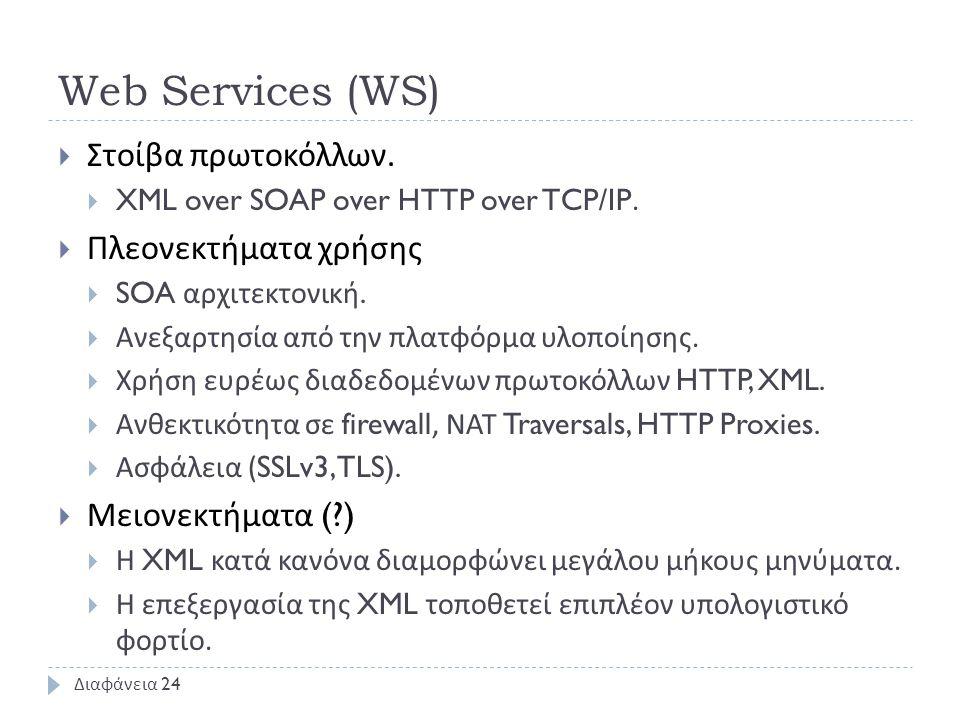 Web Services (WS)  Στοίβα πρωτοκόλλων.  XML over SOAP over HTTP over TCP/IP.  Πλεονεκτήματα χρήσης  SOA αρχιτεκτονική.  Ανεξαρτησία από την πλατφ