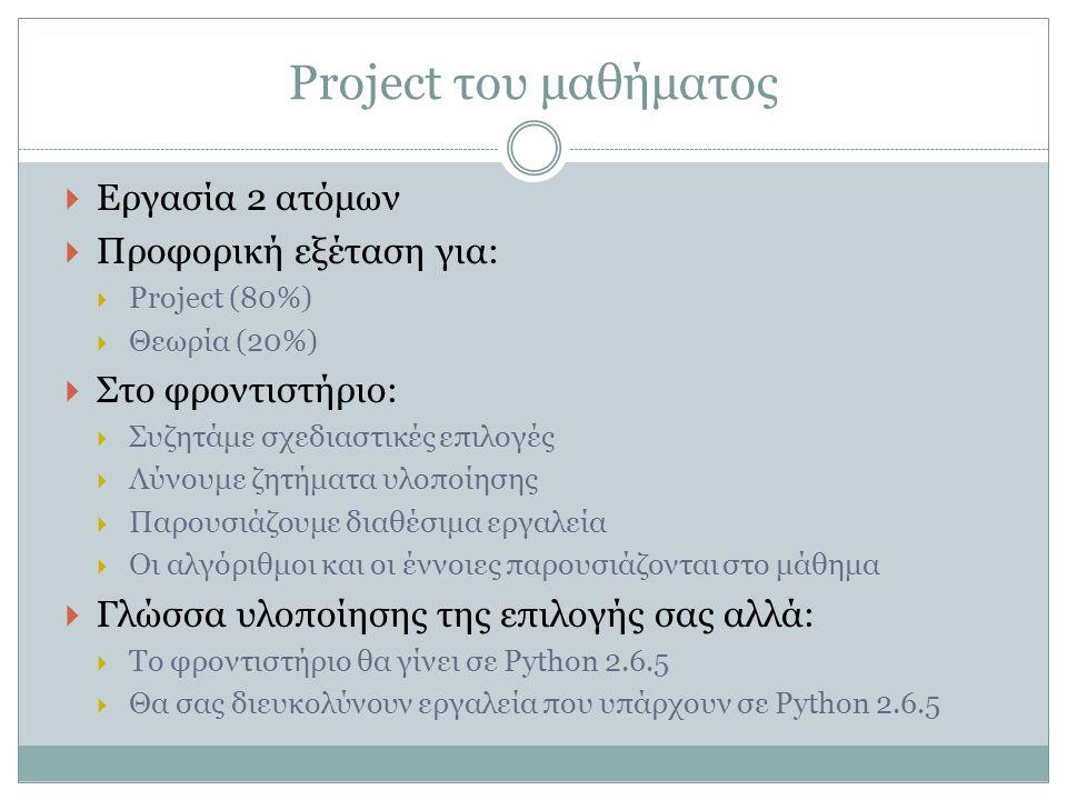 Project του μαθήματος  Εργασία 2 ατόμων  Προφορική εξέταση για:  Project (80%)  Θεωρία (20%)  Στο φροντιστήριο:  Συζητάμε σχεδιαστικές επιλογές  Λύνουμε ζητήματα υλοποίησης  Παρουσιάζουμε διαθέσιμα εργαλεία  Οι αλγόριθμοι και οι έννοιες παρουσιάζονται στο μάθημα  Γλώσσα υλοποίησης της επιλογής σας αλλά:  Το φροντιστήριο θα γίνει σε Python 2.6.5  Θα σας διευκολύνουν εργαλεία που υπάρχουν σε Python 2.6.5