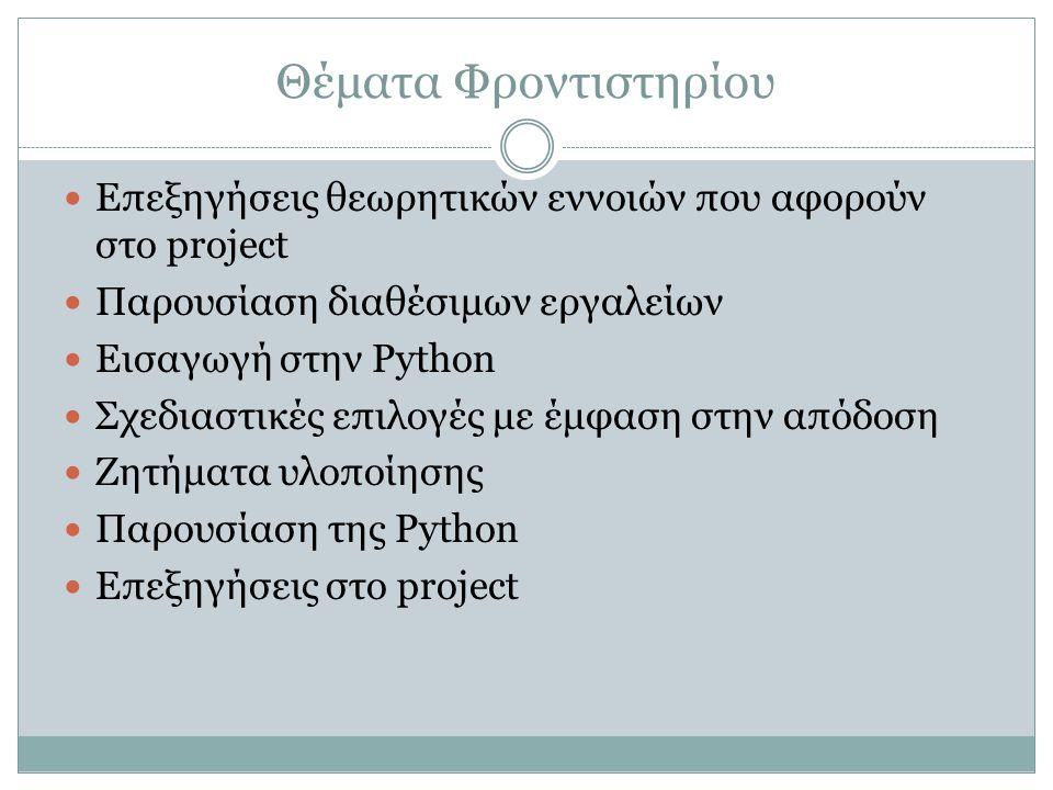 Θέματα Φροντιστηρίου Επεξηγήσεις θεωρητικών εννοιών που αφορούν στο project Παρουσίαση διαθέσιμων εργαλείων Εισαγωγή στην Python Σχεδιαστικές επιλογές με έμφαση στην απόδοση Ζητήματα υλοποίησης Παρουσίαση της Python Επεξηγήσεις στο project