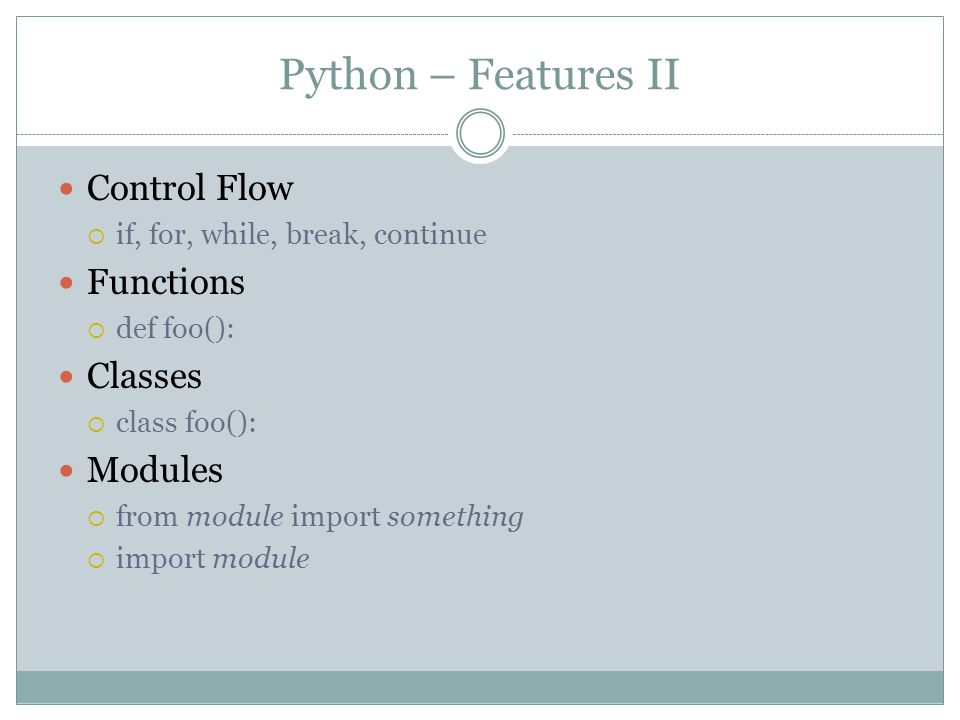 Python – Features II Control Flow  if, for, while, break, continue Functions  def foo(): Classes  class foo(): Modules  from module import somethi