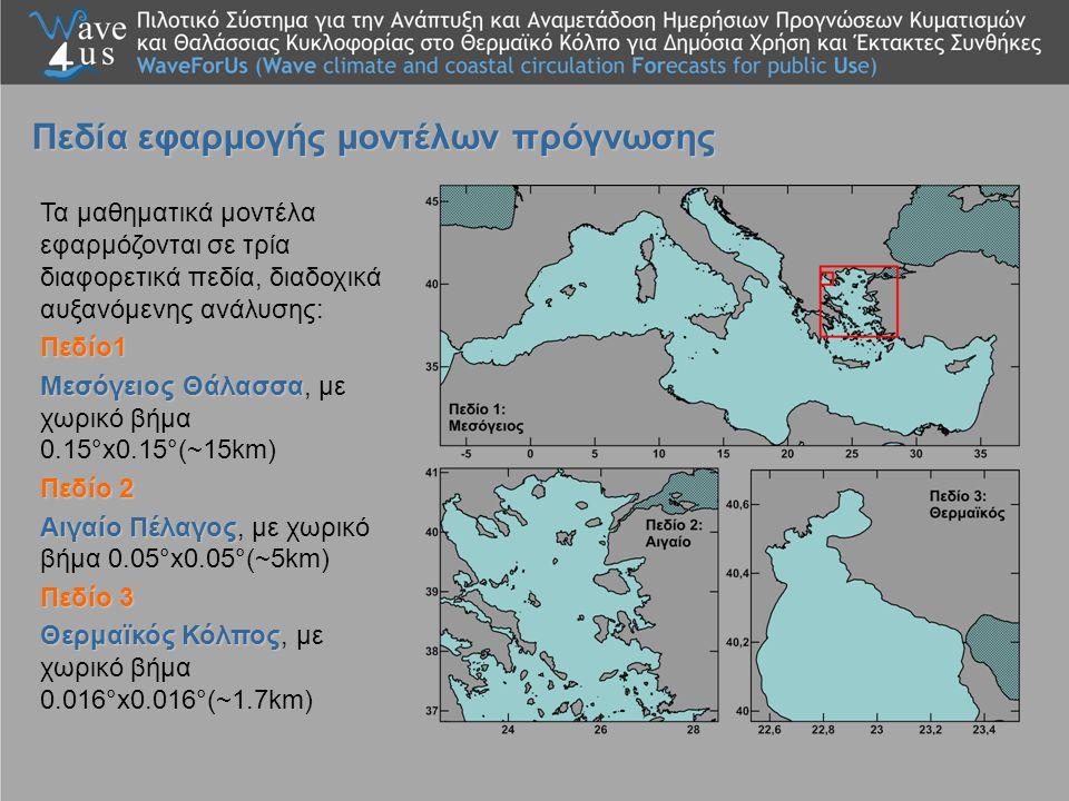 Τα μαθηματικά μοντέλα εφαρμόζονται σε τρία διαφορετικά πεδία, διαδοχικά αυξανόμενης ανάλυσης:Πεδίο1 Μεσόγειος Θάλασσα Μεσόγειος Θάλασσα, με χωρικό βήμα 0.15°x0.15°(~15km) Πεδίο 2 Αιγαίο Πέλαγος Αιγαίο Πέλαγος, με χωρικό βήμα 0.05°x0.05°(~5km) Πεδίο 3 Θερμαϊκός Κόλπος Θερμαϊκός Κόλπος, με χωρικό βήμα 0.016°x0.016°(~1.7km) Πεδία εφαρμογής μοντέλων πρόγνωσης
