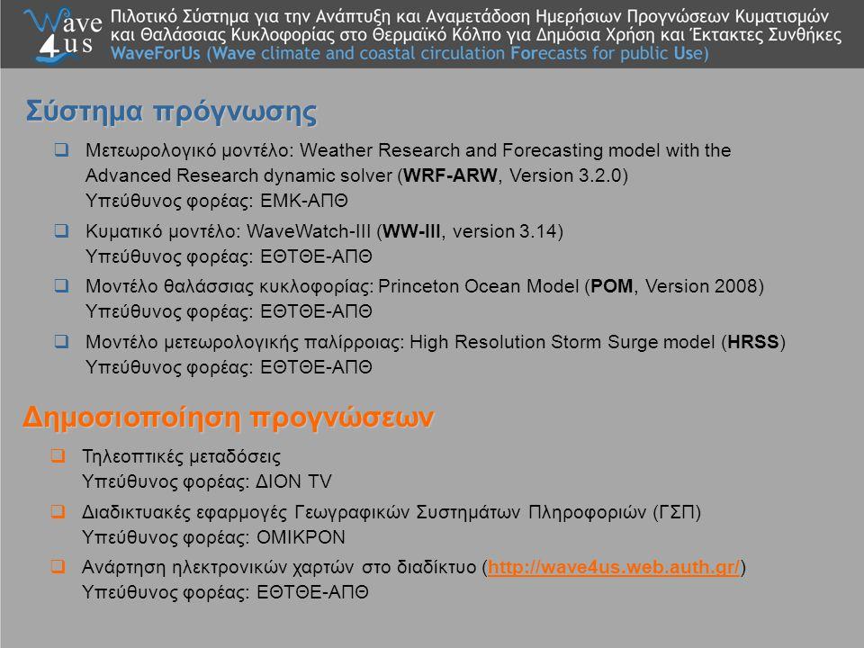  Μετεωρολογικό μοντέλο: Weather Research and Forecasting model with the Advanced Research dynamic solver (WRF-ARW, Version 3.2.0) Υπεύθυνος φορέας: ΕΜΚ-ΑΠΘ  Κυματικό μοντέλο: WaveWatch-III (WW-III, version 3.14) Υπεύθυνος φορέας: ΕΘΤΘΕ-ΑΠΘ  Μοντέλο θαλάσσιας κυκλοφορίας: Princeton Ocean Model (POM, Version 2008) Υπεύθυνος φορέας: ΕΘΤΘΕ-ΑΠΘ  Μοντέλο μετεωρολογικής παλίρροιας: High Resolution Storm Surge model (HRSS) Υπεύθυνος φορέας: ΕΘΤΘΕ-ΑΠΘ Σύστημα πρόγνωσης  Τηλεοπτικές μεταδόσεις Υπεύθυνος φορέας: ΔΙΟΝ TV  Διαδικτυακές εφαρμογές Γεωγραφικών Συστημάτων Πληροφοριών (ΓΣΠ) Υπεύθυνος φορέας: ΟΜΙΚΡΟΝ  Ανάρτηση ηλεκτρονικών χαρτών στο διαδίκτυο (http://wave4us.web.auth.gr/) Υπεύθυνος φορέας: ΕΘΤΘΕ-ΑΠΘhttp://wave4us.web.auth.gr/ Δημοσιοποίηση προγνώσεων