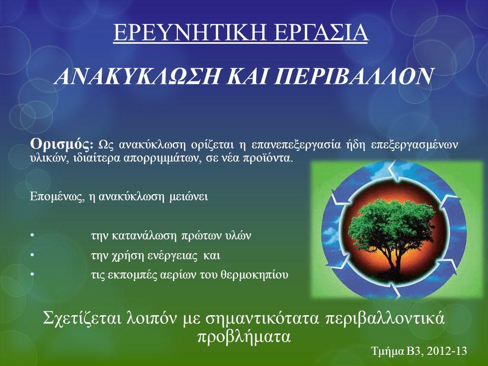 Τμήμα Β3, 2012-13 ΑΝΑΚΥΚΛΩΣΗ ΚΑΙ ΠΕΡΙΒΑΛΛΟΝ Ορισμός : Ως ανακύκλωση ορίζεται η επανεπεξεργασία ήδη επεξεργασμένων υλικών, ιδιαίτερα απορριμμάτων, σε ν