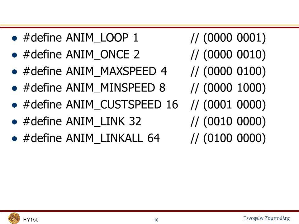 HY150 Ξενοφών Ζαμπούλης 10 #define ANIM_LOOP 1 // (0000 0001) #define ANIM_ONCE 2 // (0000 0010) #define ANIM_MAXSPEED 4 // (0000 0100) #define ANIM_MINSPEED 8 // (0000 1000) #define ANIM_CUSTSPEED 16 // (0001 0000) #define ANIM_LINK 32 // (0010 0000) #define ANIM_LINKALL 64 // (0100 0000)