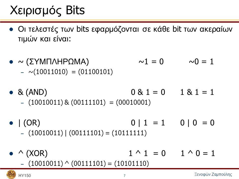 HY150 Ξενοφών Ζαμπούλης 7 Χειρισμός Bits Οι τελεστές των bits εφαρμόζονται σε κάθε bit των ακεραίων τιμών και είναι : ~ ( ΣΥΜΠΛΗΡΩΜΑ ) ~1 = 0 ~0 = 1 –