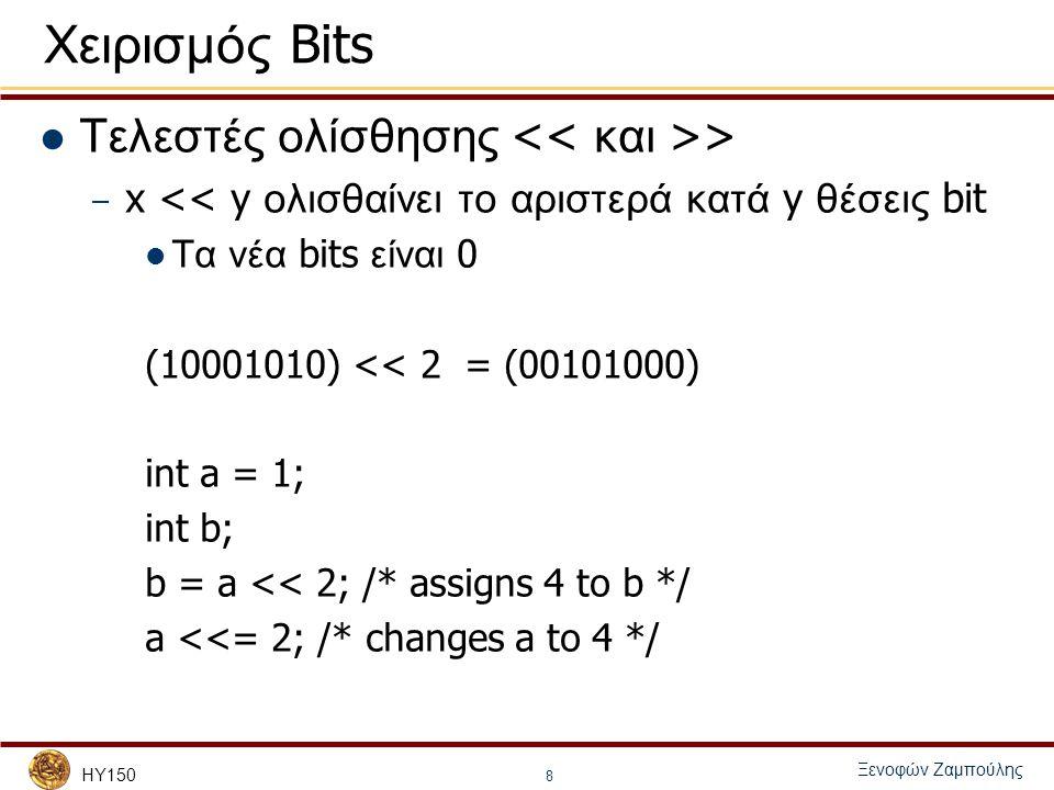 HY150 Ξενοφών Ζαμπούλης 8 Χειρισμός Bits Τελεστές ολίσθησης > – x << y ολισθαίνει το αριστερά κατά y θέσεις bit Τα νέα bits είναι 0 (10001010) << 2 = (00101000) int a = 1; int b; b = a << 2; /* assigns 4 to b */ a <<= 2; /* changes a to 4 */