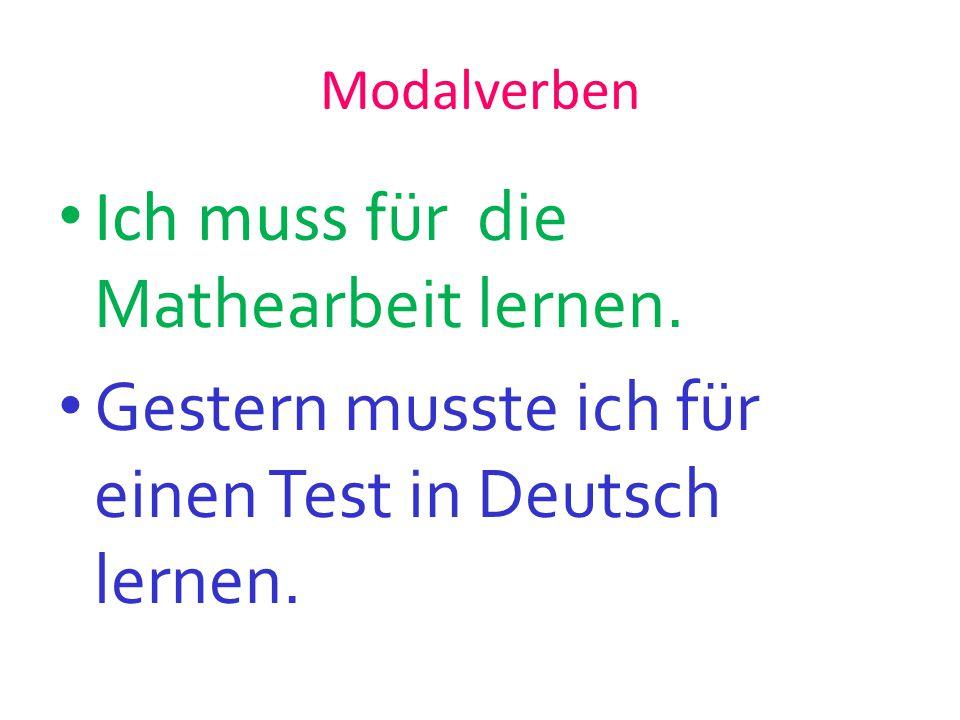 Modalverben Ich muss f ür die Mathearbeit lernen. Gestern musste ich für einen Test in Deutsch lernen.