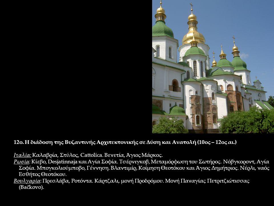 12ο. Η διάδοση της Βυζαντινής Αρχιτεκτονικής σε Δύση και Ανατολή (10ος – 12ος αι.) Ιταλία: Καλαβρία, Στύλος, Cattolica. Βενετία, Άγιος Μάρκος. Ρωσία: