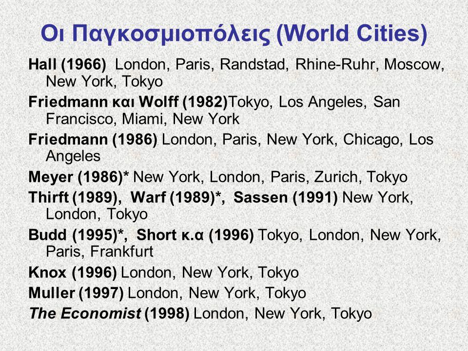 Οι Παγκοσμιοπόλεις (World Cities) Hall (1966) London, Paris, Randstad, Rhine-Ruhr, Moscow, New York, Tokyo Friedmann και Wolff (1982)Tokyo, Los Angeles, San Francisco, Miami, New York Friedmann (1986) London, Paris, New York, Chicago, Los Angeles Meyer (1986)* New York, London, Paris, Zurich, Tokyo Thirft (1989), Warf (1989)*, Sassen (1991) New York, London, Tokyo Budd (1995)*, Short κ.α (1996) Tokyo, London, New York, Paris, Frankfurt Knox (1996) London, New York, Tokyo Muller (1997) London, New York, Tokyo The Economist (1998) London, New York, Tokyo