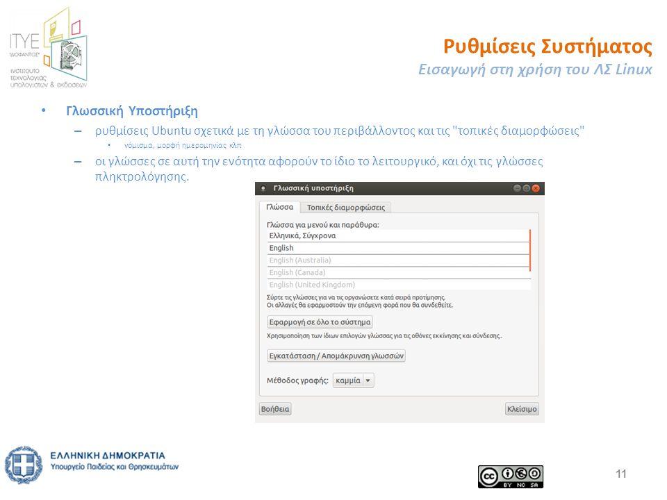 Ρυθμίσεις Συστήματος Εισαγωγή στη χρήση του ΛΣ Linux Γλωσσική Υποστήριξη – ρυθμίσεις Ubuntu σχετικά με τη γλώσσα του περιβάλλοντος και τις τοπικές διαμορφώσεις νόμισμα, μορφή ημερομηνίας κλπ – οι γλώσσες σε αυτή την ενότητα αφορούν το ίδιο το λειτουργικό, και όχι τις γλώσσες πληκτρολόγησης.