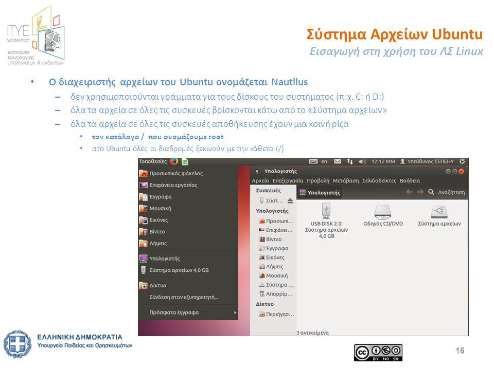 Σύστημα Αρχείων Ubuntu Εισαγωγή στη χρήση του ΛΣ Linux Ο διαχειριστής αρχείων του Ubuntu ονομάζεται Nautilus – δεν χρησιμοποιούνται γράμματα για τους δίσκους του συστήματος (π.χ.