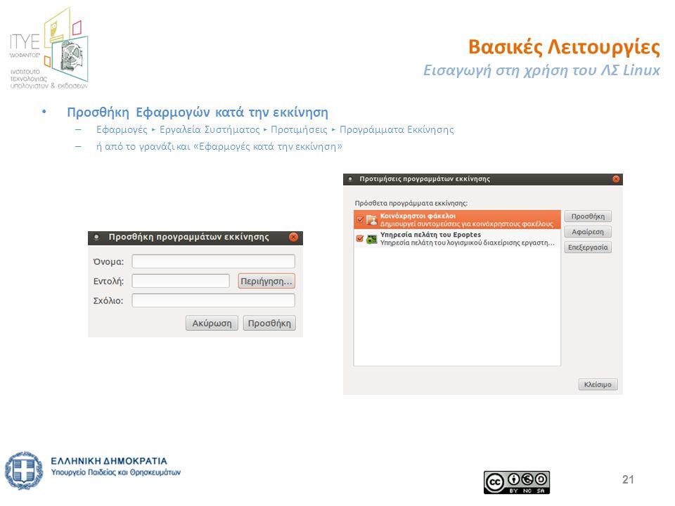 Βασικές Λειτουργίες Εισαγωγή στη χρήση του ΛΣ Linux Προσθήκη Εφαρμογών κατά την εκκίνηση – Εφαρμογές ▸ Εργαλεία Συστήματος ▸ Προτιμήσεις ▸ Προγράμματα Εκκίνησης – ή από το γρανάζι και «Εφαρμογές κατά την εκκίνηση» 21