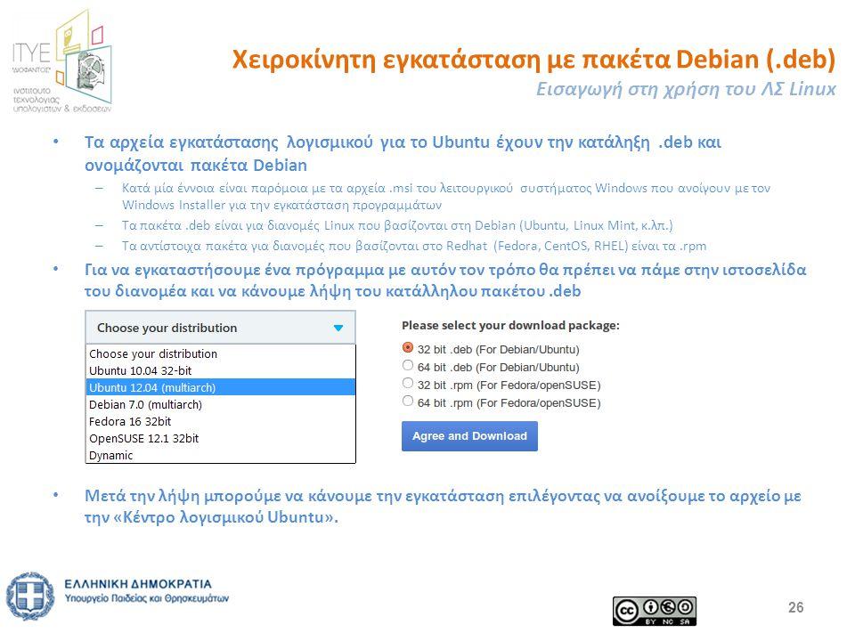 Χειροκίνητη εγκατάσταση με πακέτα Debian (.deb) Εισαγωγή στη χρήση του ΛΣ Linux Τα αρχεία εγκατάστασης λογισμικού για το Ubuntu έχουν την κατάληξη.deb και ονομάζονται πακέτα Debian – Κατά μία έννοια είναι παρόμοια με τα αρχεία.msi του λειτουργικού συστήματος Windows που ανοίγουν με τον Windows Installer για την εγκατάσταση προγραμμάτων – Τα πακέτα.deb είναι για διανομές Linux που βασίζονται στη Debian (Ubuntu, Linux Mint, κ.λπ.) – Τα αντίστοιχα πακέτα για διανομές που βασίζονται στο Redhat (Fedora, CentOS, RHEL) είναι τα.rpm Για να εγκαταστήσουμε ένα πρόγραμμα με αυτόν τον τρόπο θα πρέπει να πάμε στην ιστοσελίδα του διανομέα και να κάνουμε λήψη του κατάλληλου πακέτου.deb Μετά την λήψη μπορούμε να κάνουμε την εγκατάσταση επιλέγοντας να ανοίξουμε το αρχείο με την «Κέντρο λογισμικού Ubuntu».