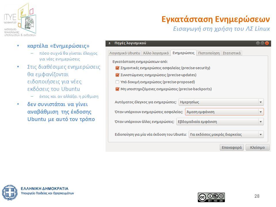 Εγκατάσταση Ενημερώσεων Εισαγωγή στη χρήση του ΛΣ Linux καρτέλα «Ενημερώσεις» – πόσο συχνά θα γίνεται έλεγχος για νέες ενημερώσεις Στις διαθέσιμες ενημερώσεις θα εμφανίζονται ειδοποιήσεις για νέες εκδόσεις του Ubuntu – έκτος και αν αλλάξει η ρύθμιση δεν συνιστάται να γίνει αναβάθμιση της έκδοσης Ubuntu με αυτό τον τρόπο 28