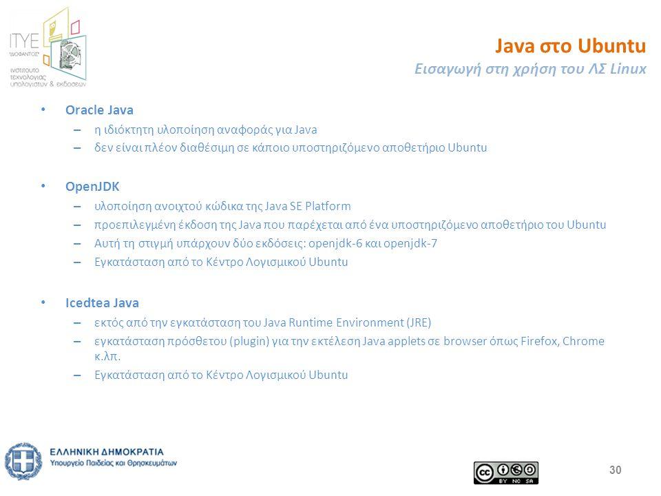 Java στο Ubuntu Εισαγωγή στη χρήση του ΛΣ Linux Oracle Java – η ιδιόκτητη υλοποίηση αναφοράς για Java – δεν είναι πλέον διαθέσιμη σε κάποιο υποστηριζόμενο αποθετήριο Ubuntu OpenJDK – υλοποίηση ανοιχτού κώδικα της Java SE Platform – προεπιλεγμένη έκδοση της Java που παρέχεται από ένα υποστηριζόμενο αποθετήριο του Ubuntu – Αυτή τη στιγμή υπάρχουν δύο εκδόσεις: openjdk-6 και openjdk-7 – Εγκατάσταση από το Κέντρο Λογισμικού Ubuntu Icedtea Java – εκτός από την εγκατάσταση του Java Runtime Environment (JRE) – εγκατάσταση πρόσθετου (plugin) για την εκτέλεση Java applets σε browser όπως Firefox, Chrome κ.λπ.