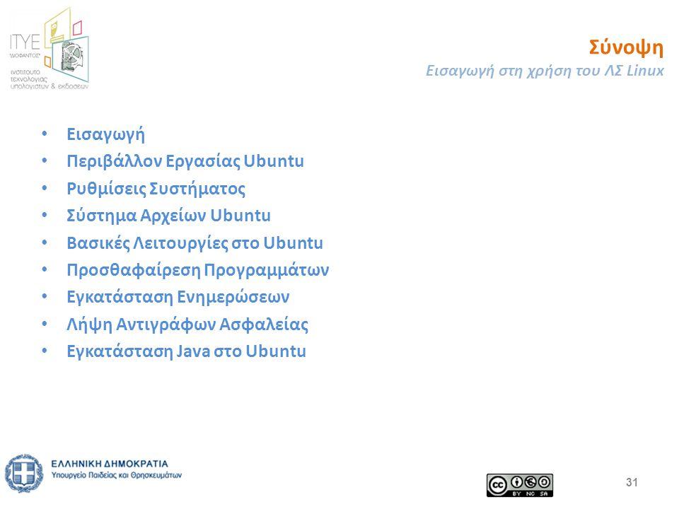 Σύνοψη Εισαγωγή στη χρήση του ΛΣ Linux Εισαγωγή Περιβάλλον Εργασίας Ubuntu Ρυθμίσεις Συστήματος Σύστημα Αρχείων Ubuntu Βασικές Λειτουργίες στο Ubuntu Προσθαφαίρεση Προγραμμάτων Εγκατάσταση Ενημερώσεων Λήψη Αντιγράφων Ασφαλείας Εγκατάσταση Java στο Ubuntu 31