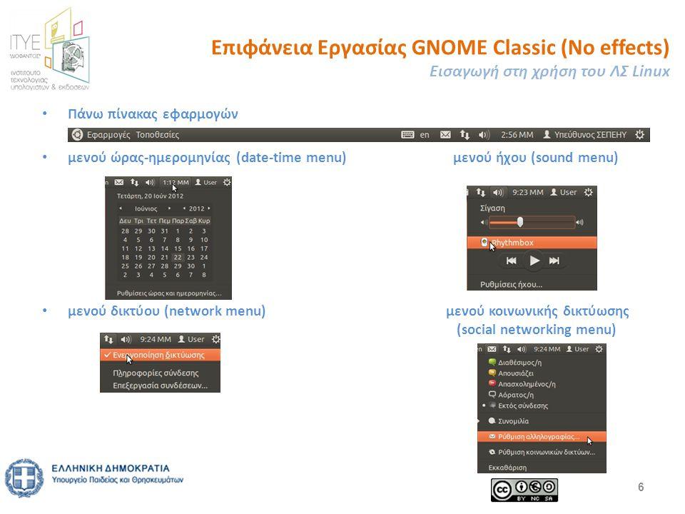 Επιφάνεια Εργασίας GNOME Classic (No effects) Εισαγωγή στη χρήση του ΛΣ Linux Πάνω πίνακας εφαρμογών μενού ώρας-ημερομηνίας (date-time menu) μενού ήχου (sound menu) μενού δικτύου (network menu) μενού κοινωνικής δικτύωσης (social networking menu) 6
