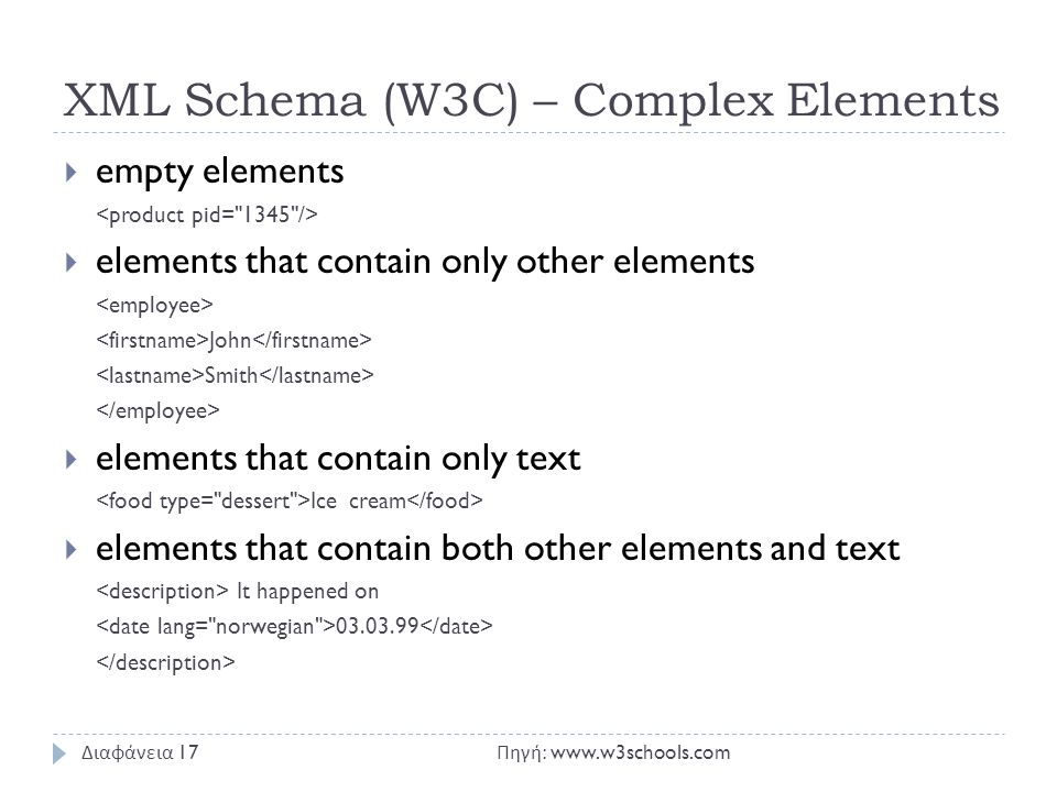 XML Schema (W3C) – Complex Elements  empty elements  elements that contain only other elements John Smith  elements that contain only text Ice cream  elements that contain both other elements and text It happened on 03.03.99 Πηγή : www.w3schools.com Διαφάνεια 17
