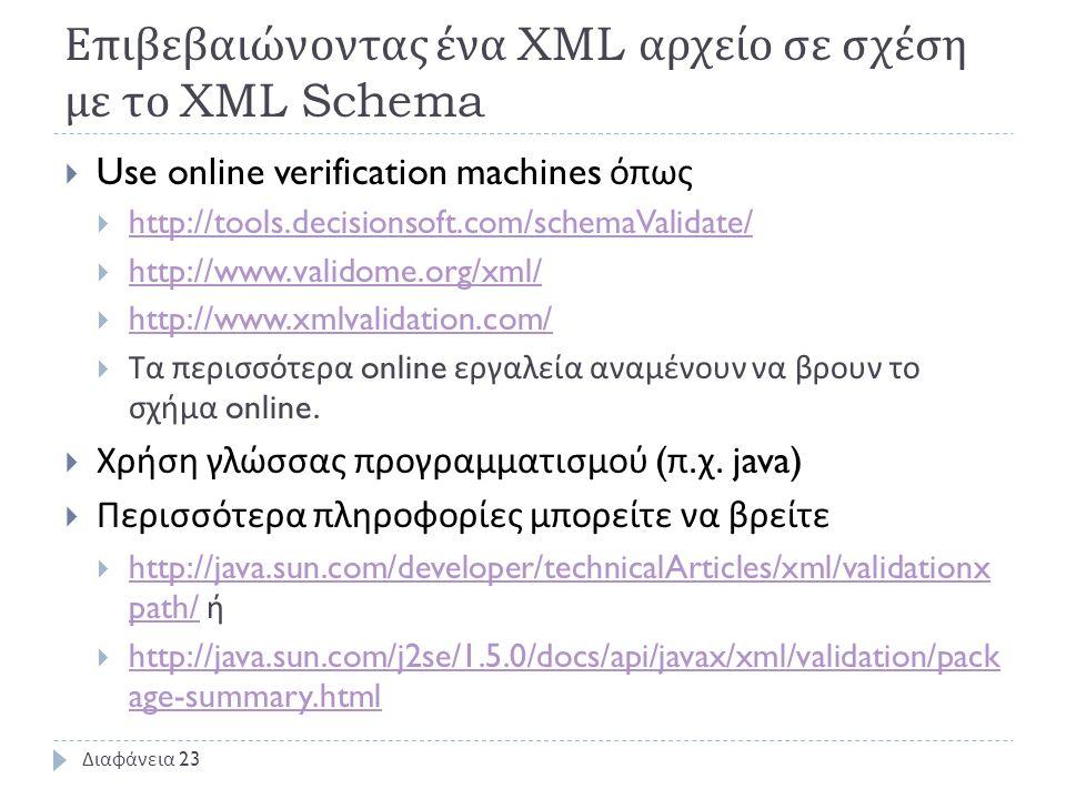 Επιβεβαιώνοντας ένα XML αρχείο σε σχέση με το XML Schema  Use online verification machines όπως  http://tools.decisionsoft.com/schemaValidate/ http://tools.decisionsoft.com/schemaValidate/  http://www.validome.org/xml/ http://www.validome.org/xml/  http://www.xmlvalidation.com/ http://www.xmlvalidation.com/  Τα περισσότερα online εργαλεία αναμένουν να βρουν το σχήμα online.