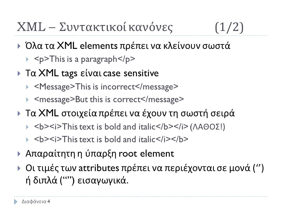 XML – Συντακτικοί κανόνες (1/2)  Όλα τα XML elements πρέπει να κλείνουν σωστά  This is a paragraph  Τα XML tags είναι case sensitive  This is incorrect  But this is correct  Τα XML στοιχεία πρέπει να έχουν τη σωστή σειρά  This text is bold and italic ( ΛΑΘΟΣ !)  This text is bold and italic  Απαραίτητη η ύπαρξη root element  Οι τιμές των attributes πρέπει να περιέχονται σε μονά ('') ή διπλά ( ) εισαγωγικά.