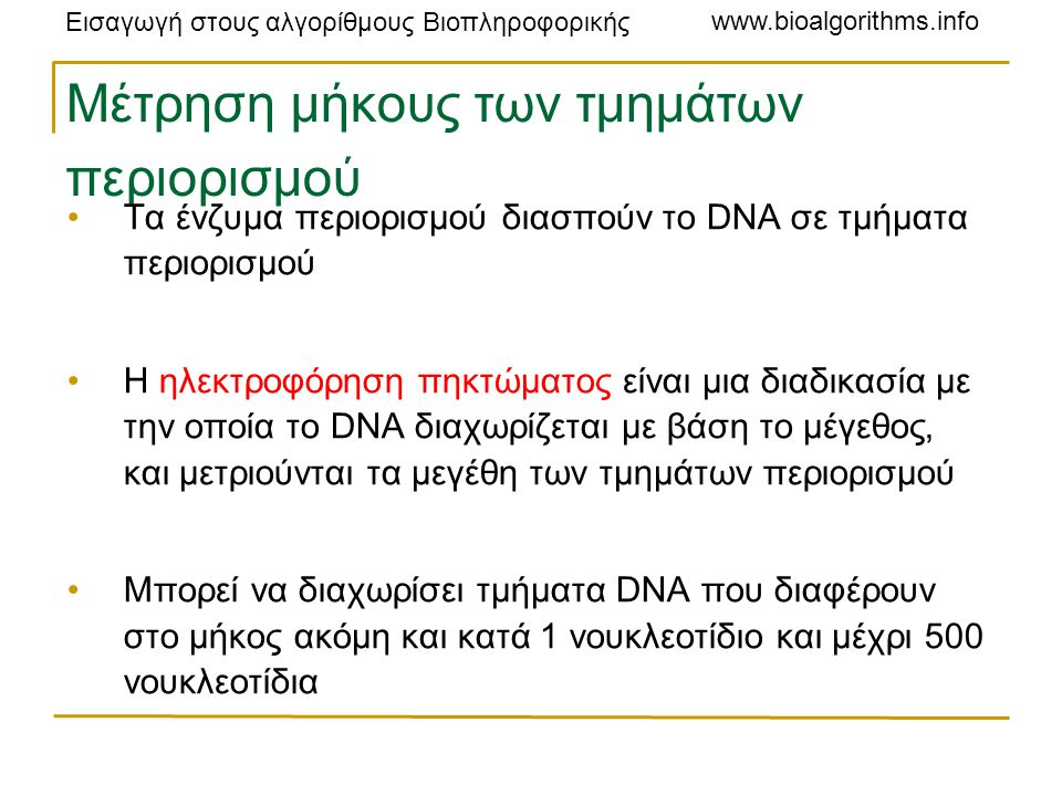 Εισαγωγή στους αλγορίθμους Βιοπληροφορικής www.bioalgorithms.info Μέτρηση μήκους των τμημάτων περιορισμού Τα ένζυμα περιορισμού διασπούν το DNA σε τμήματα περιορισμού Η ηλεκτροφόρηση πηκτώματος είναι μια διαδικασία με την οποία το DNA διαχωρίζεται με βάση το μέγεθος, και μετριούνται τα μεγέθη των τμημάτων περιορισμού Μπορεί να διαχωρίσει τμήματα DNA που διαφέρουν στο μήκος ακόμη και κατά 1 νουκλεοτίδιο και μέχρι 500 νουκλεοτίδια