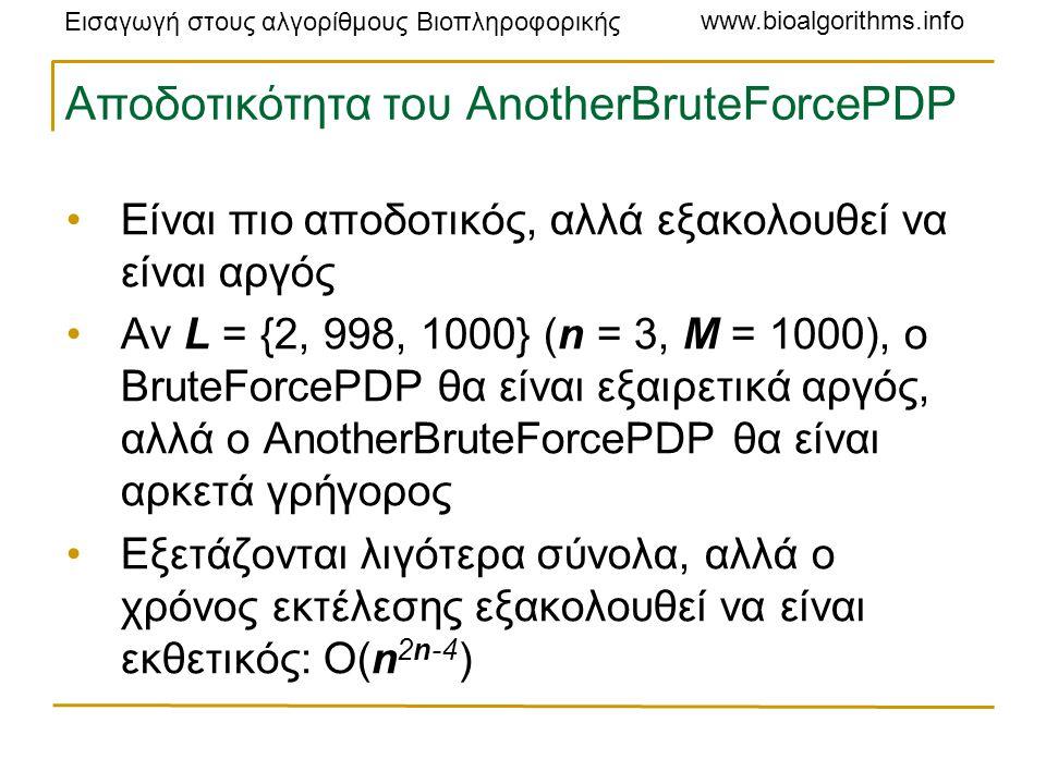 Εισαγωγή στους αλγορίθμους Βιοπληροφορικής www.bioalgorithms.info Αποδοτικότητα του AnotherBruteForcePDP Είναι πιο αποδοτικός, αλλά εξακολουθεί να είναι αργός Αν L = {2, 998, 1000} (n = 3, M = 1000), ο BruteForcePDP θα είναι εξαιρετικά αργός, αλλά ο AnotherBruteForcePDP θα είναι αρκετά γρήγορος Εξετάζονται λιγότερα σύνολα, αλλά ο χρόνος εκτέλεσης εξακολουθεί να είναι εκθετικός: O(n 2n-4 )