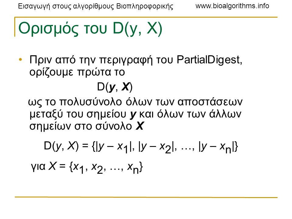 Εισαγωγή στους αλγορίθμους Βιοπληροφορικής www.bioalgorithms.info Ορισμός του D(y, X) Πριν από την περιγραφή του PartialDigest, ορίζουμε πρώτα το D(y, X) ως το πολυσύνολο όλων των αποστάσεων μεταξύ του σημείου y και όλων των άλλων σημείων στο σύνολο X D(y, X) = {|y – x 1 |, |y – x 2 |, …, |y – x n |} για X = {x 1, x 2, …, x n }