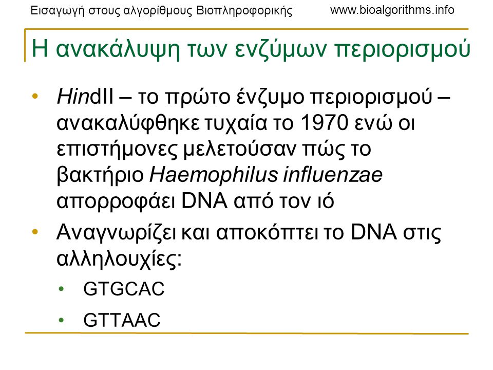 Εισαγωγή στους αλγορίθμους Βιοπληροφορικής www.bioalgorithms.info Η ανακάλυψη των ενζύμων περιορισμού HindII – το πρώτο ένζυμο περιορισμού – ανακαλύφθηκε τυχαία το 1970 ενώ οι επιστήμονες μελετούσαν πώς το βακτήριο Haemophilus influenzae απορροφάει DNA από τον ιό Αναγνωρίζει και αποκόπτει το DNA στις αλληλουχίες: GTGCAC GTTAAC