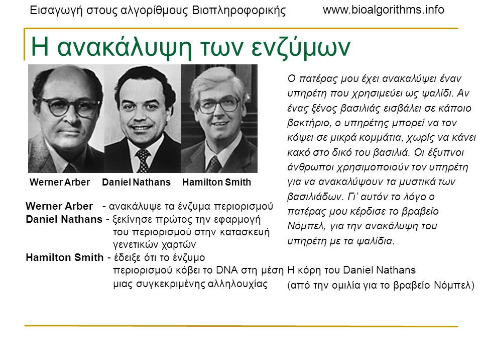 Εισαγωγή στους αλγορίθμους Βιοπληροφορικής www.bioalgorithms.info Η ανακάλυψη των ενζύμων περιορισμού Werner Arber Daniel Nathans Hamilton Smith Werner Arber - ανακάλυψε τα ένζυμα περιορισμού Daniel Nathans - ξεκίνησε πρώτος την εφαρμογή του περιορισμού στην κατασκευή γενετικών χαρτών Hamilton Smith - έδειξε ότι το ένζυμο περιορισμού κόβει το DNA στη μέση μιας συγκεκριμένης αλληλουχίας Ο πατέρας μου έχει ανακαλύψει έναν υπηρέτη που χρησιμεύει ως ψαλίδι.