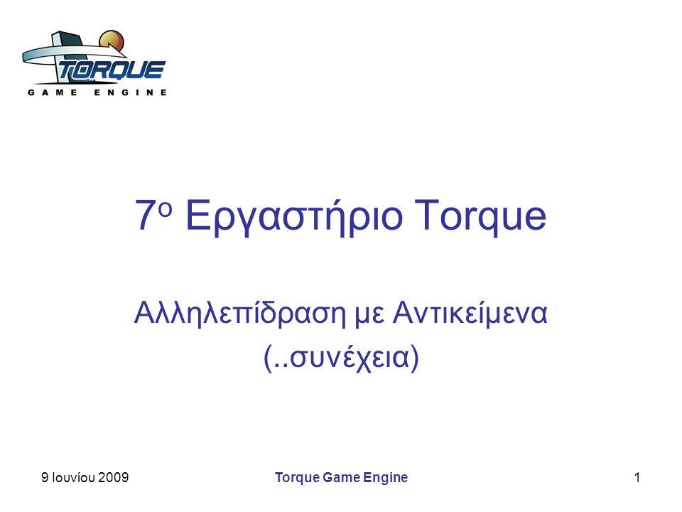 9 Ιουνίου 2009Torque Game Engine1 7 ο Εργαστήριο Torque Αλληλεπίδραση με Αντικείμενα (..συνέχεια)