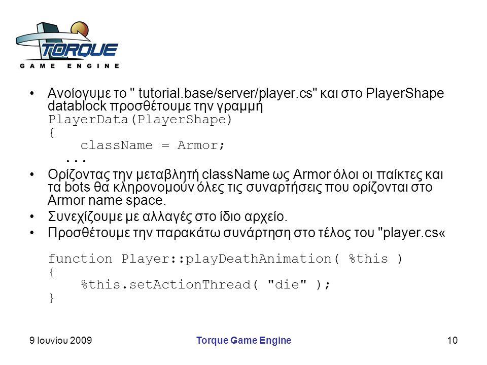9 Ιουνίου 2009Torque Game Engine10 Ανοίογυμε το tutorial.base/server/player.cs και στο PlayerShape datablock προσθέτουμε την γραμμή PlayerData(PlayerShape) { className = Armor;...