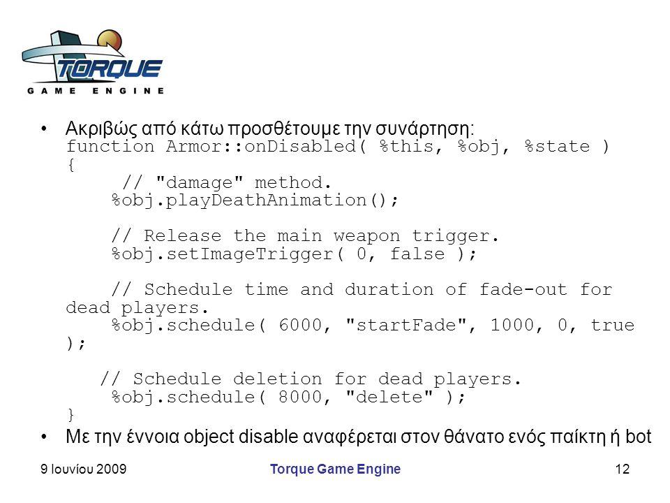 9 Ιουνίου 2009Torque Game Engine12 Ακριβώς από κάτω προσθέτουμε την συνάρτηση: function Armor::onDisabled( %this, %obj, %state ) { // damage method.