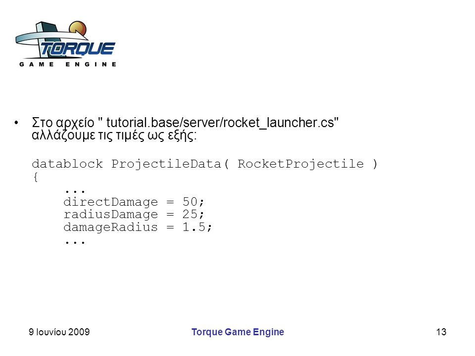 9 Ιουνίου 2009Torque Game Engine13 Στο αρχείο tutorial.base/server/rocket_launcher.cs αλλάζουμε τις τιμές ως εξής: datablock ProjectileData( RocketProjectile ) {...