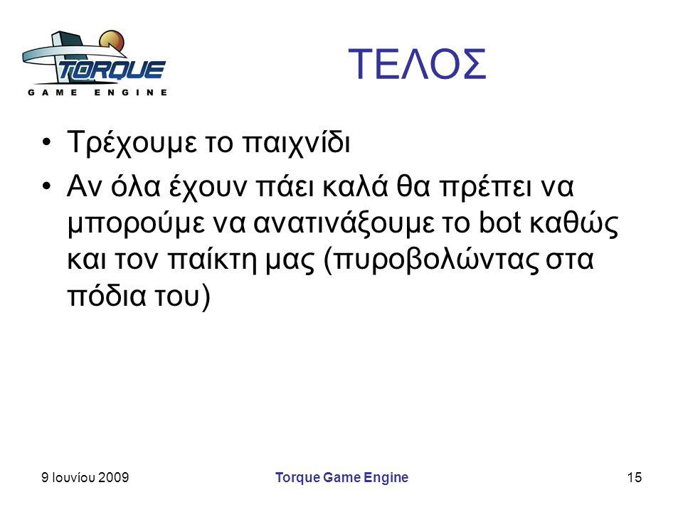 9 Ιουνίου 2009Torque Game Engine15 ΤΕΛΟΣ Τρέχουμε το παιχνίδι Αν όλα έχουν πάει καλά θα πρέπει να μπορούμε να ανατινάξουμε το bot καθώς και τον παίκτη μας (πυροβολώντας στα πόδια του)
