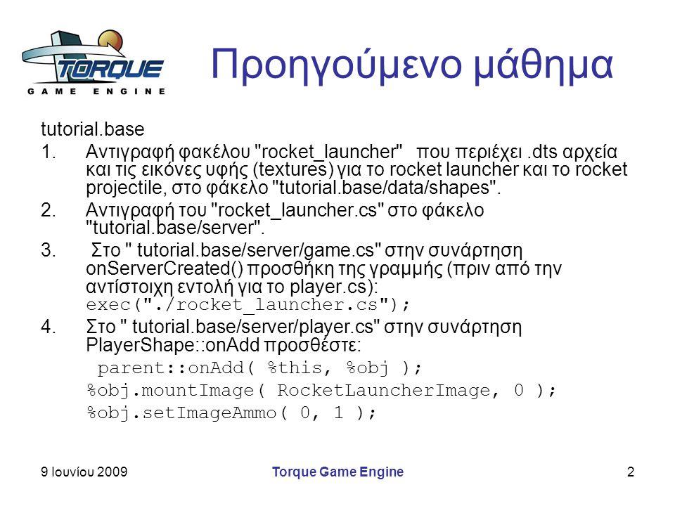 9 Ιουνίου 2009Torque Game Engine2 Προηγούμενο μάθημα tutorial.base 1.Αντιγραφή φακέλου rocket_launcher που περιέχει.dts αρχεία και τις εικόνες υφής (textures) για το rocket launcher και το rocket projectile, στο φάκελο tutorial.base/data/shapes .